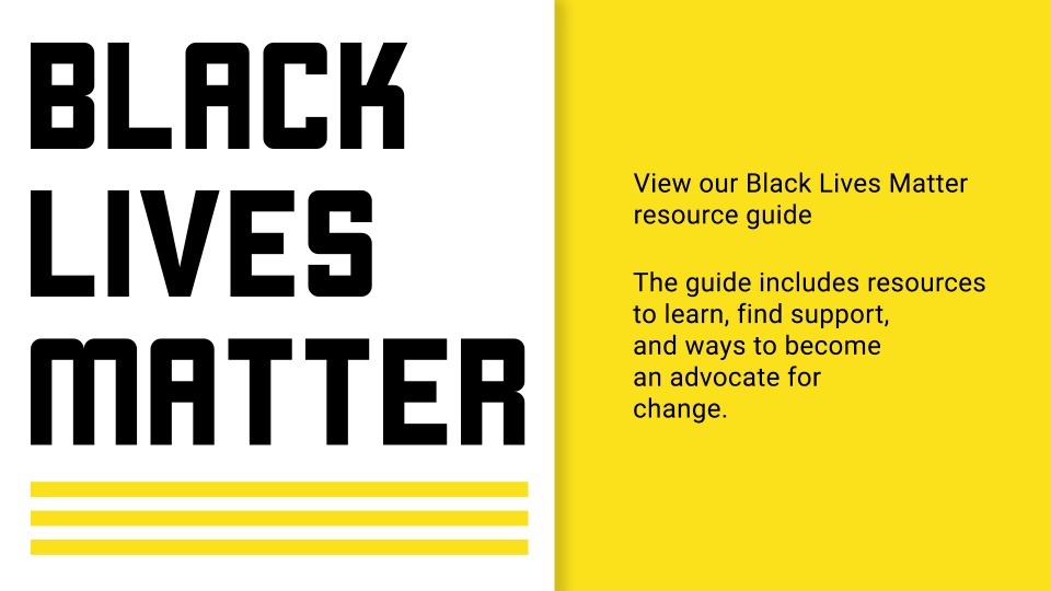 View our Black Lives Matter resources guide. The guide includes resources to learn, find support, and ways to become an advocate for change.